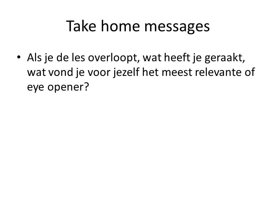 Take home messages Als je de les overloopt, wat heeft je geraakt, wat vond je voor jezelf het meest relevante of eye opener