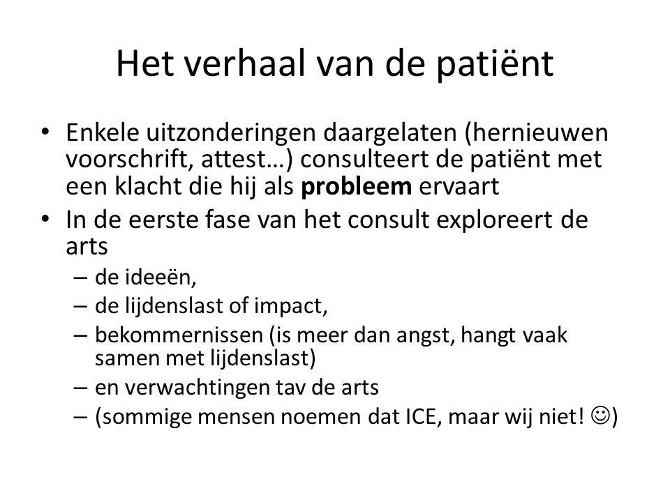 Het verhaal van de patiënt Enkele uitzonderingen daargelaten (hernieuwen voorschrift, attest…) consulteert de patiënt met een klacht die hij als probleem ervaart In de eerste fase van het consult exploreert de arts – de ideeën, – de lijdenslast of impact, – bekommernissen (is meer dan angst, hangt vaak samen met lijdenslast) – en verwachtingen tav de arts – (sommige mensen noemen dat ICE, maar wij niet.