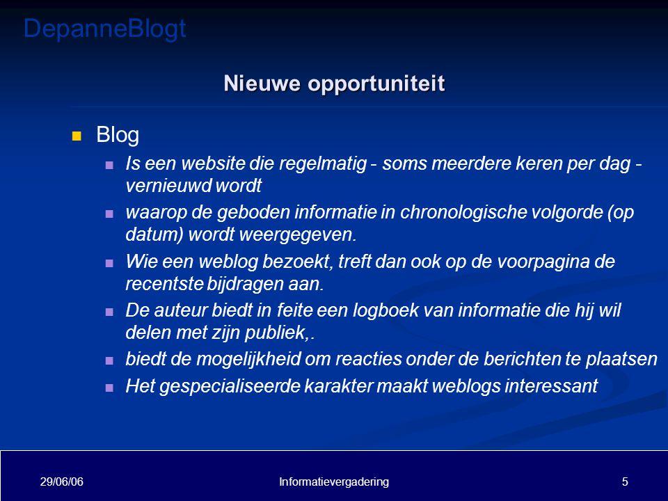 DepanneBlogt 29/06/06 6Informatievergadering Nieuwe opportuniteit Bloggen is zeer populair op dit moment Kent in vele steden een groot succes Is een nieuw kanaal naast bestaande kanelen Moet objectief, maar toch 'bliede' zijn