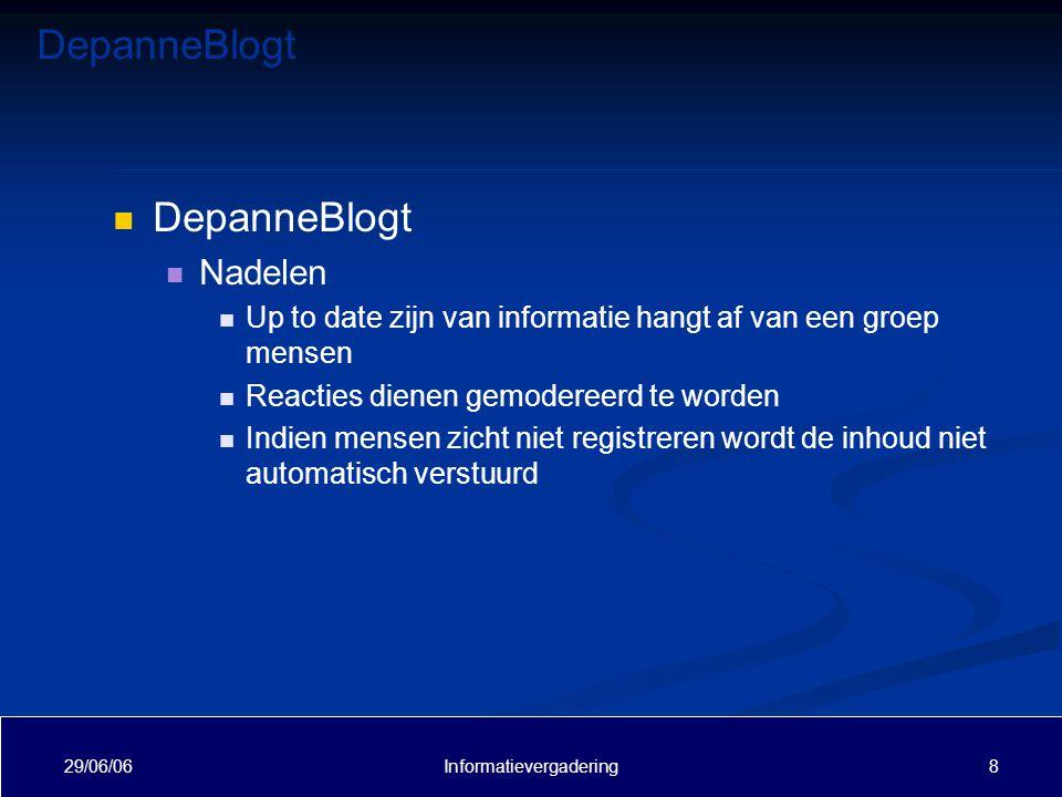 DepanneBlogt 29/06/06 8Informatievergadering DepanneBlogt Nadelen Up to date zijn van informatie hangt af van een groep mensen Reacties dienen gemodereerd te worden Indien mensen zicht niet registreren wordt de inhoud niet automatisch verstuurd