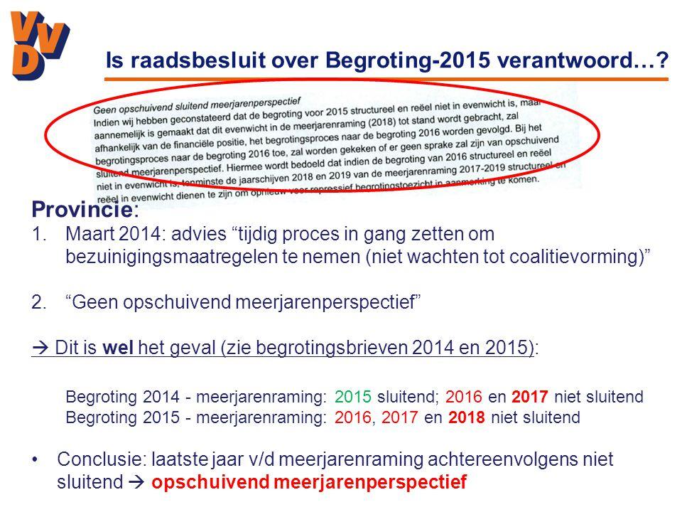 Provincie: 1.Maart 2014: advies tijdig proces in gang zetten om bezuinigingsmaatregelen te nemen (niet wachten tot coalitievorming) 2. Geen opschuivend meerjarenperspectief  Dit is wel het geval (zie begrotingsbrieven 2014 en 2015): Begroting 2014 - meerjarenraming: 2015 sluitend; 2016 en 2017 niet sluitend Begroting 2015 - meerjarenraming: 2016, 2017 en 2018 niet sluitend Conclusie: laatste jaar v/d meerjarenraming achtereenvolgens niet sluitend  opschuivend meerjarenperspectief Is raadsbesluit over Begroting-2015 verantwoord…?