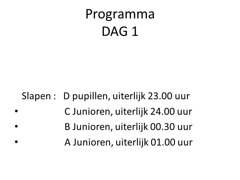 Programma DAG 1 Slapen : D pupillen, uiterlijk 23.00 uur C Junioren, uiterlijk 24.00 uur B Junioren, uiterlijk 00.30 uur A Junioren, uiterlijk 01.00 uur