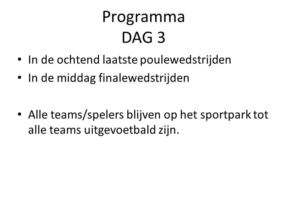 Programma DAG 3 In de ochtend laatste poulewedstrijden In de middag finalewedstrijden Alle teams/spelers blijven op het sportpark tot alle teams uitgevoetbald zijn.