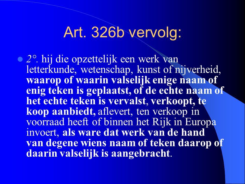Art. 326b vervolg: 2°. hij die opzettelijk een werk van letterkunde, wetenschap, kunst of nijverheid, waarop of waarin valselijk enige naam of enig te