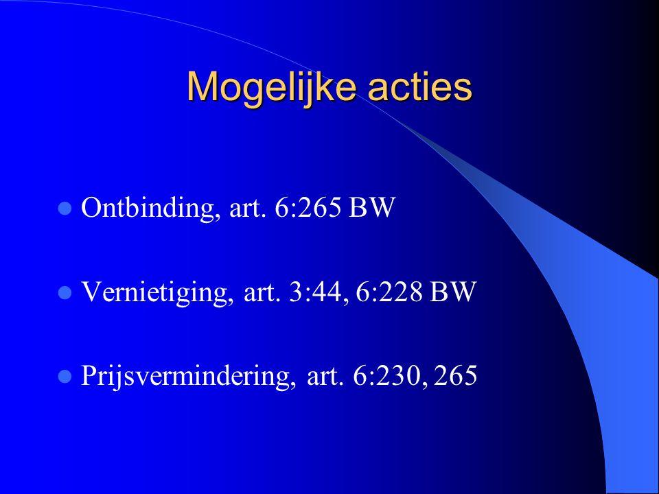 Mogelijke acties Ontbinding, art. 6:265 BW Vernietiging, art. 3:44, 6:228 BW Prijsvermindering, art. 6:230, 265