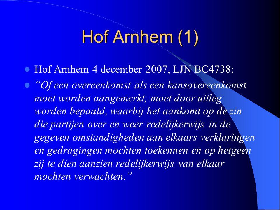 Hof Arnhem (1) Hof Arnhem 4 december 2007, LJN BC4738: Of een overeenkomst als een kansovereenkomst moet worden aangemerkt, moet door uitleg worden bepaald, waarbij het aankomt op de zin die partijen over en weer redelijkerwijs in de gegeven omstandigheden aan elkaars verklaringen en gedragingen mochten toekennen en op hetgeen zij te dien aanzien redelijkerwijs van elkaar mochten verwachten.