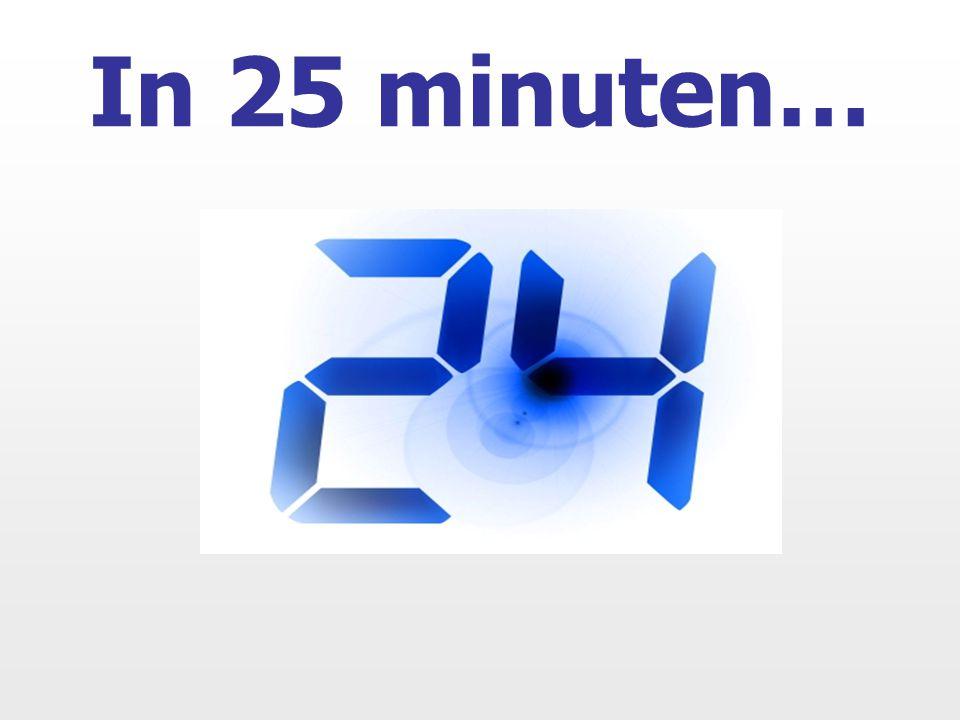 In 25 minuten…