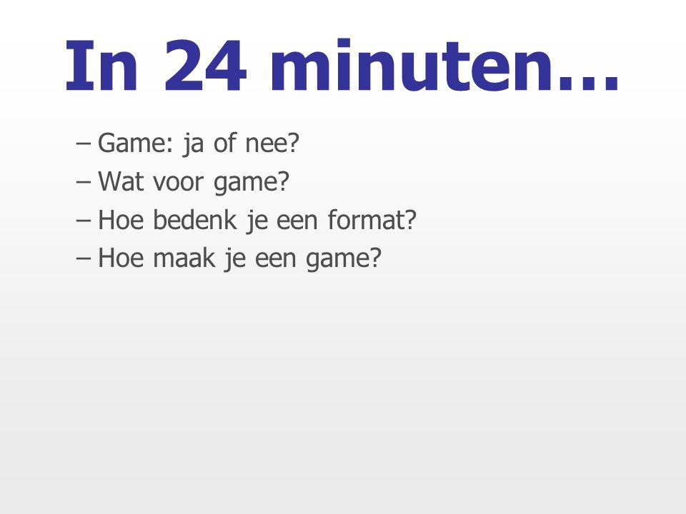 In 24 minuten… –Game: ja of nee –Wat voor game –Hoe bedenk je een format –Hoe maak je een game