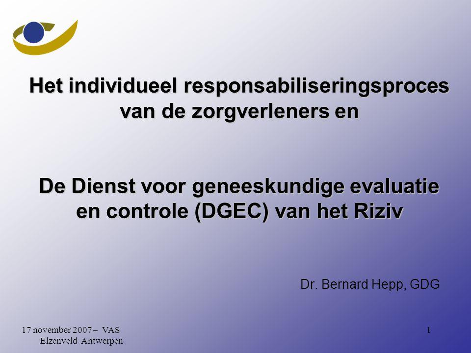 117 november 2007 – VAS Elzenveld Antwerpen Het individueel responsabiliseringsproces van de zorgverleners en De Dienst voor geneeskundige evaluatie en controle (DGEC) van het Riziv Dr.