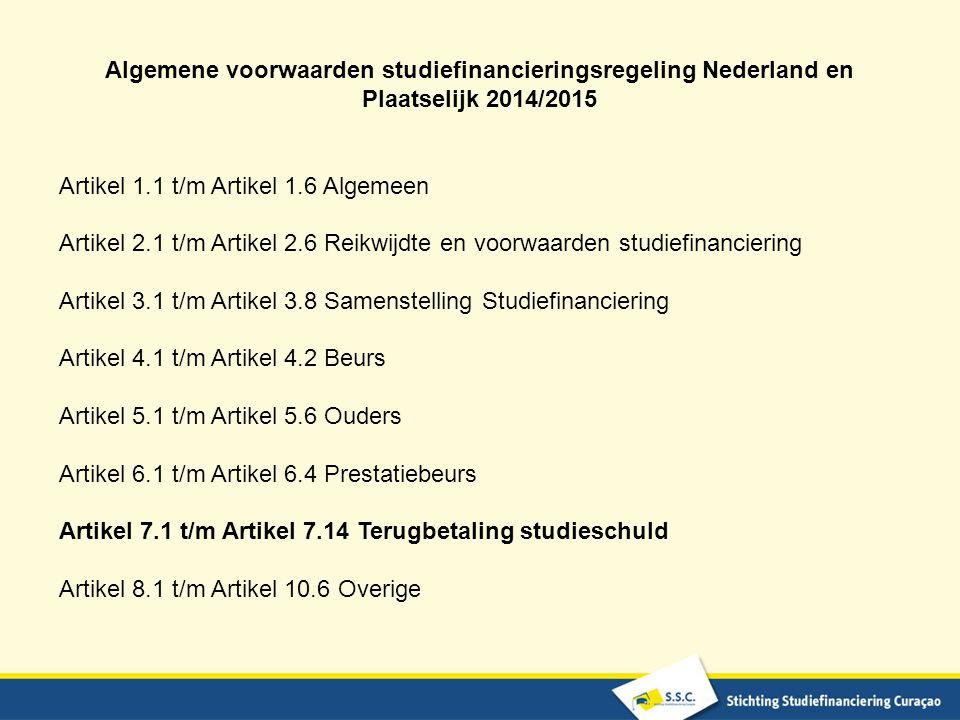 Algemene voorwaarden studiefinancieringsregeling Nederland en Plaatselijk 2014/2015 Artikel 1.1 t/m Artikel 1.6 Algemeen Artikel 2.1 t/m Artikel 2.6 Reikwijdte en voorwaarden studiefinanciering Artikel 3.1 t/m Artikel 3.8 Samenstelling Studiefinanciering Artikel 4.1 t/m Artikel 4.2 Beurs Artikel 5.1 t/m Artikel 5.6 Ouders Artikel 6.1 t/m Artikel 6.4 Prestatiebeurs Artikel 7.1 t/m Artikel 7.14 Terugbetaling studieschuld Artikel 8.1 t/m Artikel 10.6 Overige