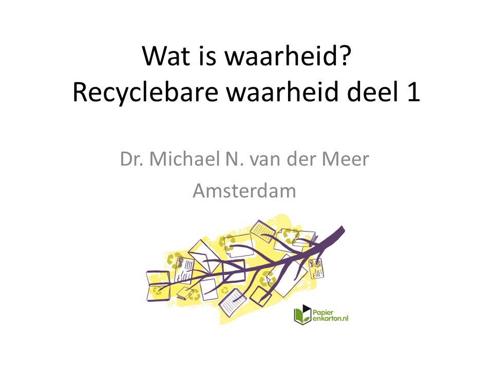 Dr. Michael N. van der Meer Amsterdam Wat is waarheid? Recyclebare waarheid deel 1