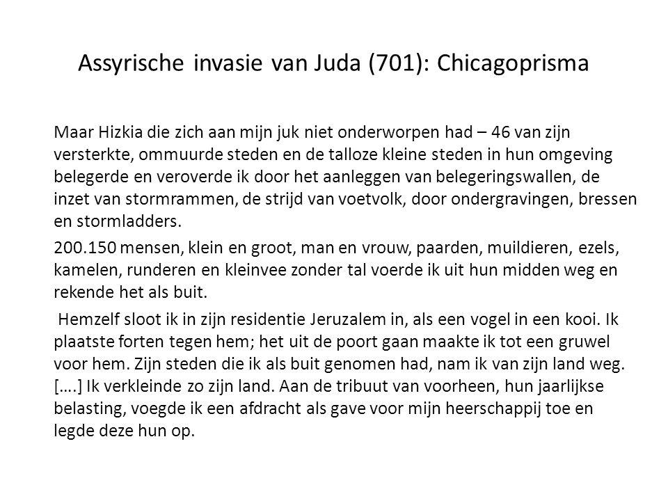 Assyrische invasie van Juda (701): Chicagoprisma Maar Hizkia die zich aan mijn juk niet onderworpen had – 46 van zijn versterkte, ommuurde steden en de talloze kleine steden in hun omgeving belegerde en veroverde ik door het aanleggen van belegeringswallen, de inzet van stormrammen, de strijd van voetvolk, door ondergravingen, bressen en stormladders.