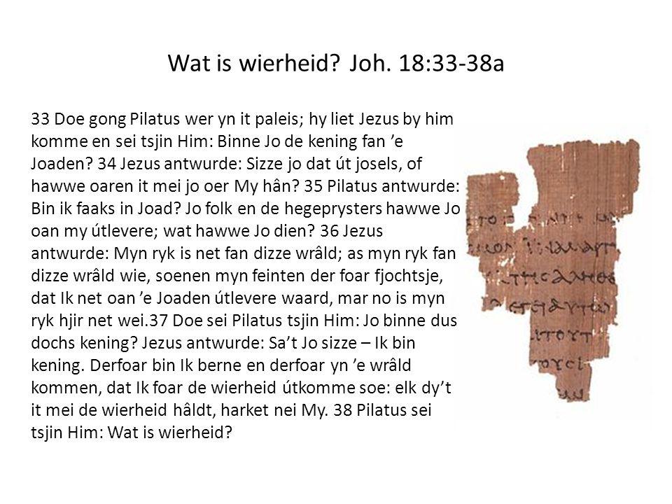 Wat is wierheid? Joh. 18:33-38a 33 Doe gong Pilatus wer yn it paleis; hy liet Jezus by him komme en sei tsjin Him: Binne Jo de kening fan 'e Joaden? 3