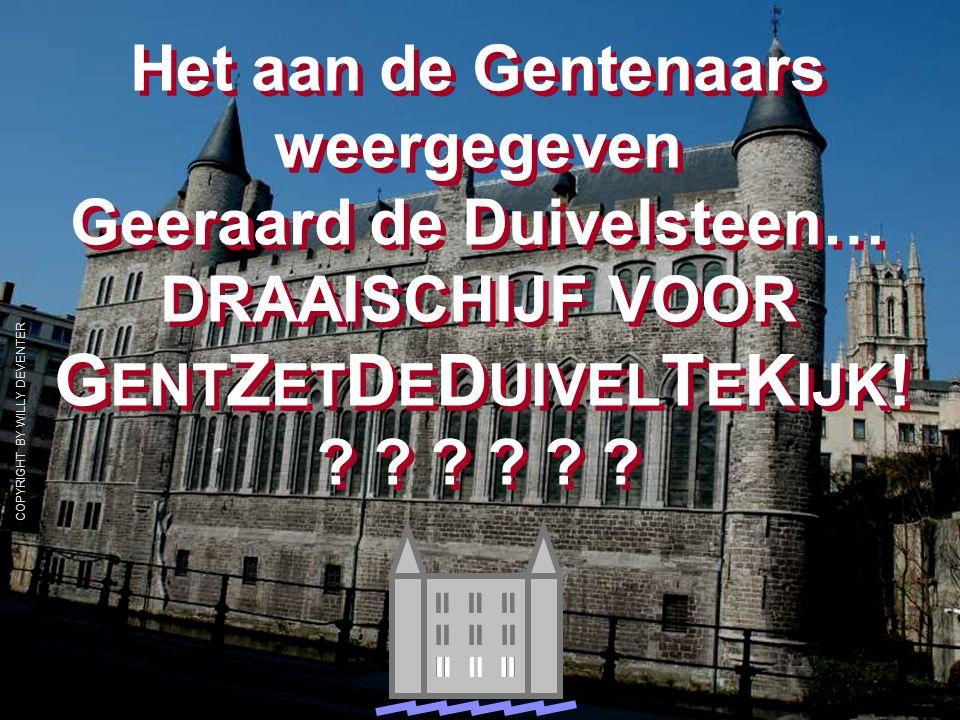 COPYRIGHT BY WILLY DEVENTER   Het aan de Gentenaars weergegeven Geeraard de Duivelsteen… DRAAISCHIJF VOOR G ENT Z ET D E D UIVEL T E K IJK .