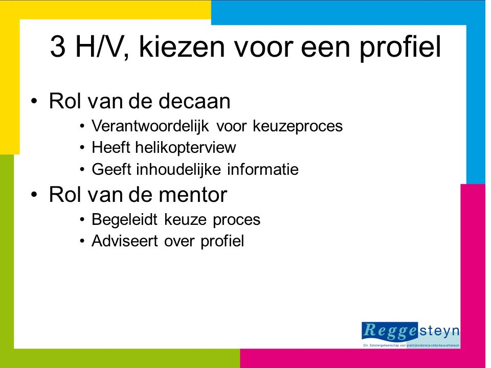 3 H/V, kiezen voor een profiel Rol van de decaan Verantwoordelijk voor keuzeproces Heeft helikopterview Geeft inhoudelijke informatie Rol van de mento