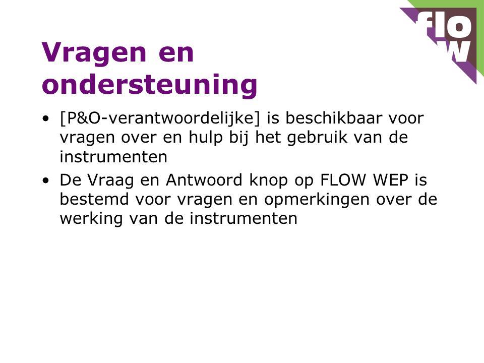 Vragen en ondersteuning [P&O-verantwoordelijke] is beschikbaar voor vragen over en hulp bij het gebruik van de instrumenten De Vraag en Antwoord knop op FLOW WEP is bestemd voor vragen en opmerkingen over de werking van de instrumenten