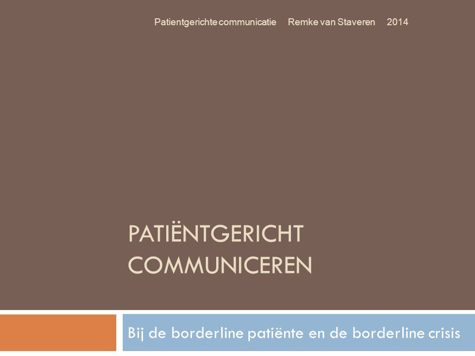 PATIËNTGERICHT COMMUNICEREN Bij de borderline patiënte en de borderline crisis Patientgerichte communicatie Remke van Staveren 2014