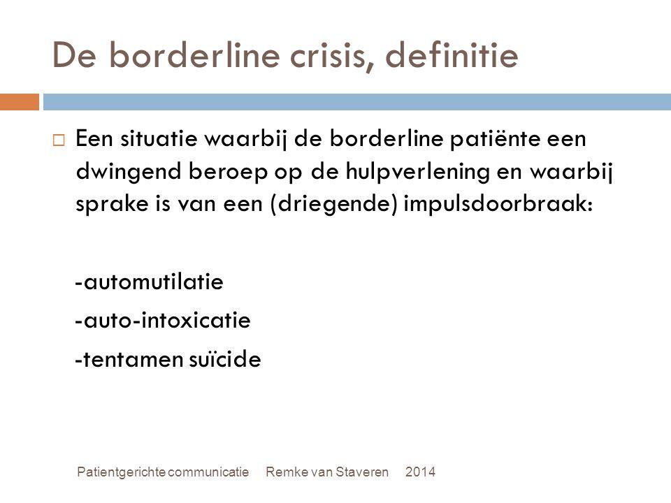 De borderline crisis, definitie  Een situatie waarbij de borderline patiënte een dwingend beroep op de hulpverlening en waarbij sprake is van een (dr