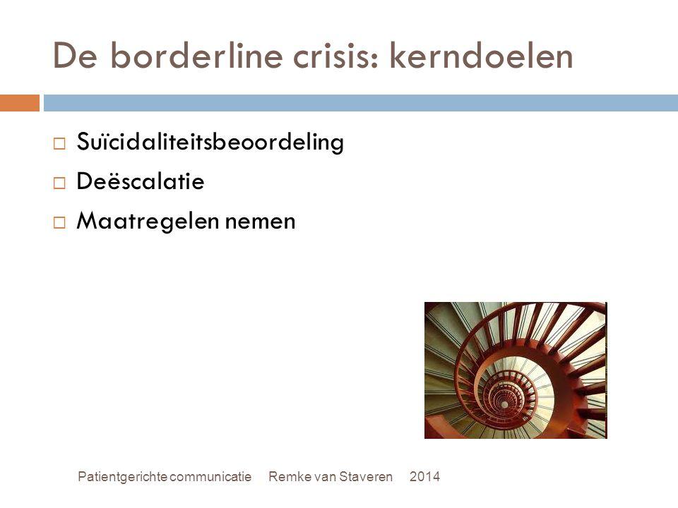 De borderline crisis: kerndoelen  Suïcidaliteitsbeoordeling  Deëscalatie  Maatregelen nemen Patientgerichte communicatie Remke van Staveren 2014