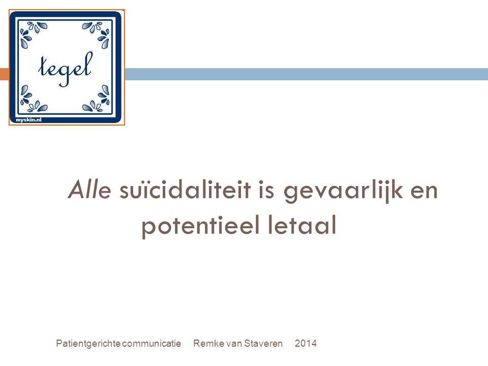 Alle suïcidaliteit is gevaarlijk en potentieel letaal Patientgerichte communicatie Remke van Staveren 2014