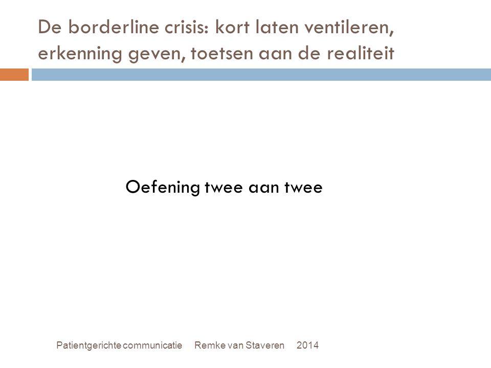 De borderline crisis: kort laten ventileren, erkenning geven, toetsen aan de realiteit Oefening twee aan twee Patientgerichte communicatie Remke van S