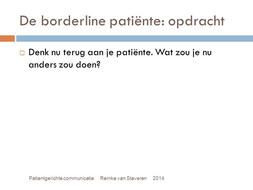 De borderline patiënte: opdracht  Denk nu terug aan je patiënte. Wat zou je nu anders zou doen? Patientgerichte communicatie Remke van Staveren 2014