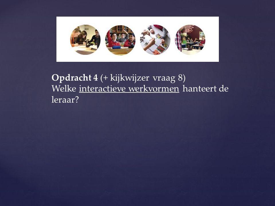 Opdracht 4 (+ kijkwijzer vraag 8) Welke interactieve werkvormen hanteert de leraar?