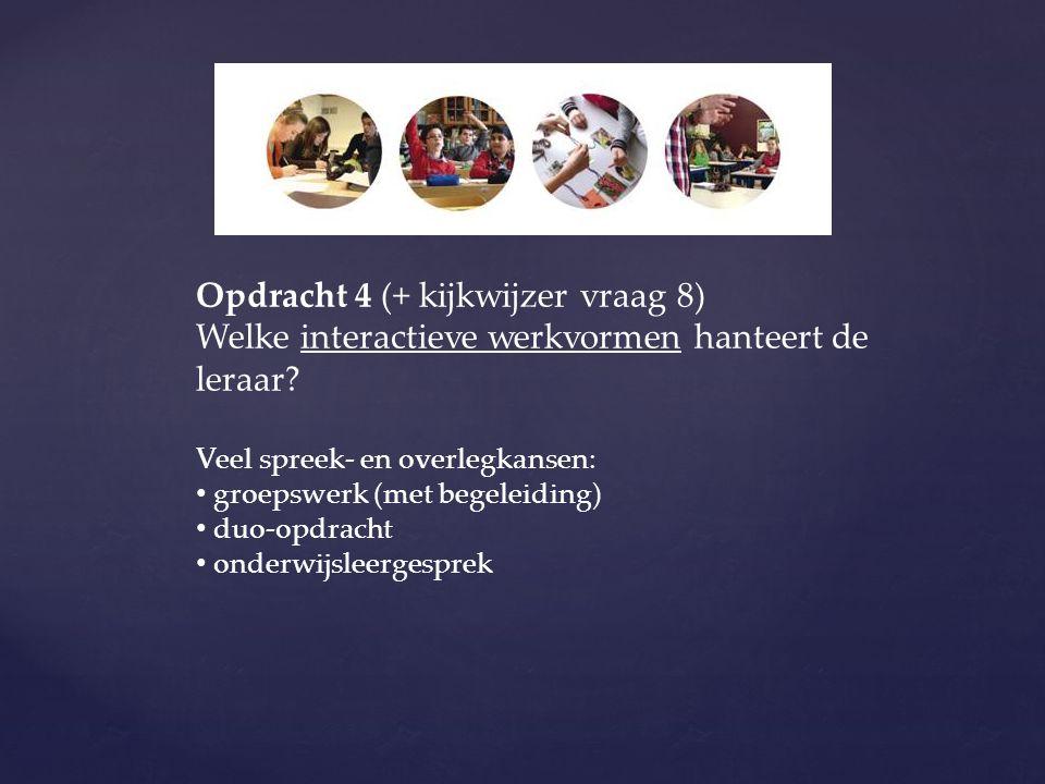 Opdracht 4 (+ kijkwijzer vraag 8) Welke interactieve werkvormen hanteert de leraar? Veel spreek- en overlegkansen: groepswerk (met begeleiding) duo-op