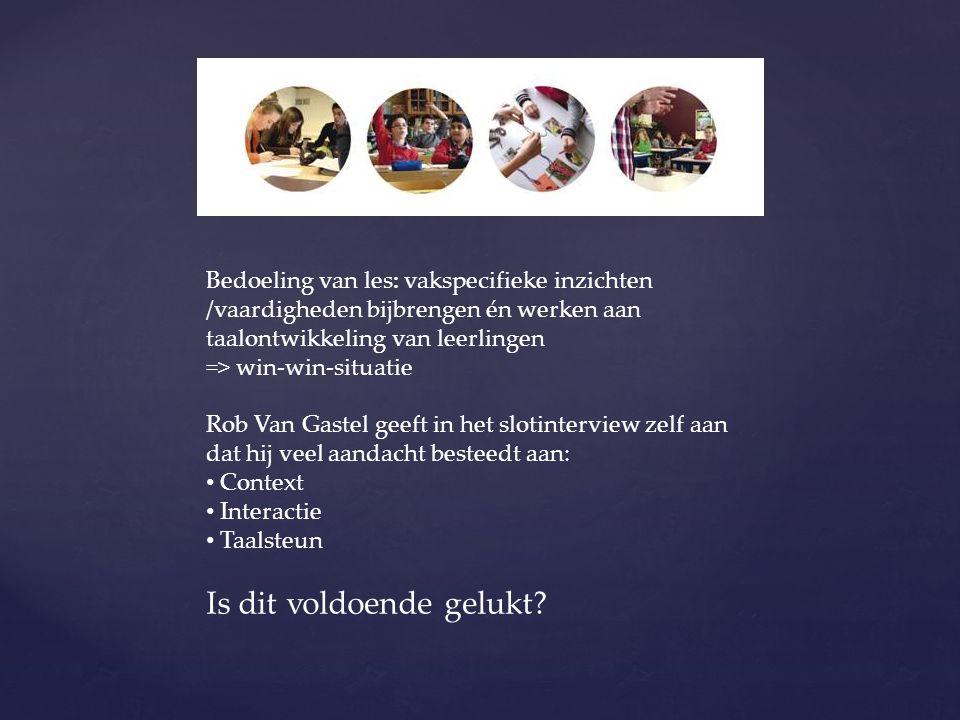 Bedoeling van les: vakspecifieke inzichten /vaardigheden bijbrengen én werken aan taalontwikkeling van leerlingen => win-win-situatie Rob Van Gastel g