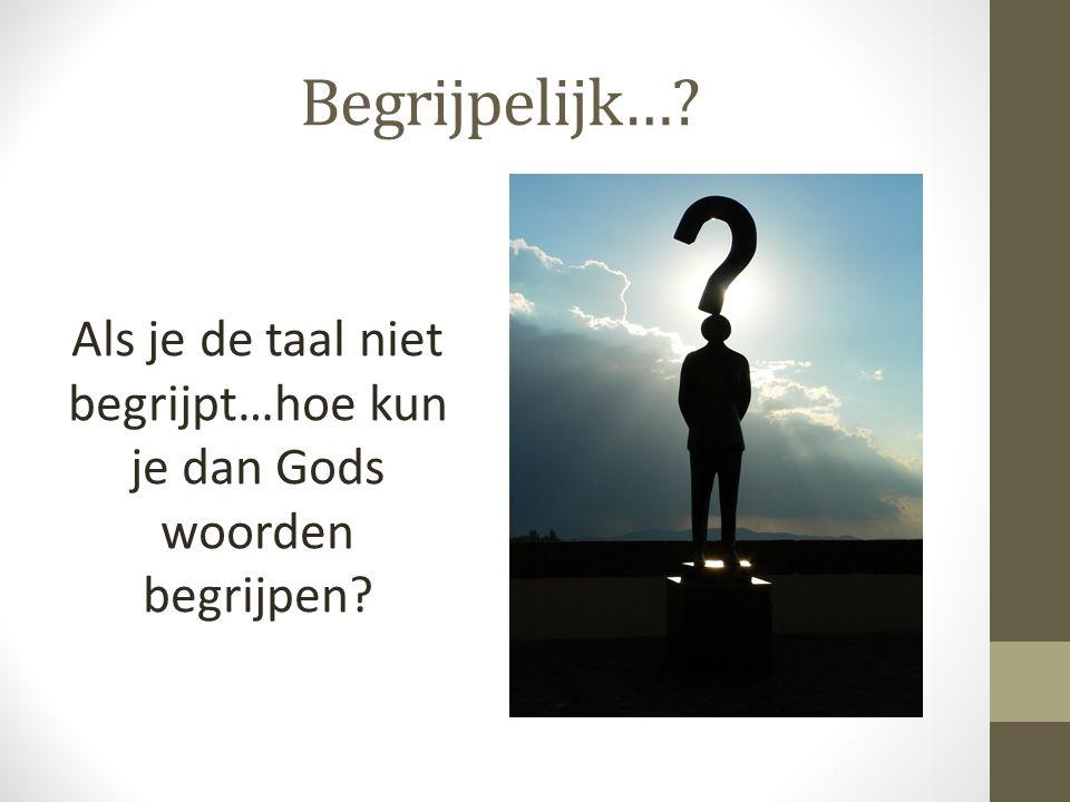 Begrijpelijk…? Als je de taal niet begrijpt…hoe kun je dan Gods woorden begrijpen?