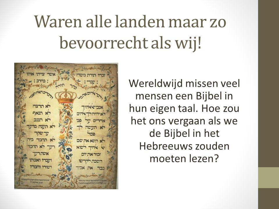 Waren alle landen maar zo bevoorrecht als wij! Wereldwijd missen veel mensen een Bijbel in hun eigen taal. Hoe zou het ons vergaan als we de Bijbel in