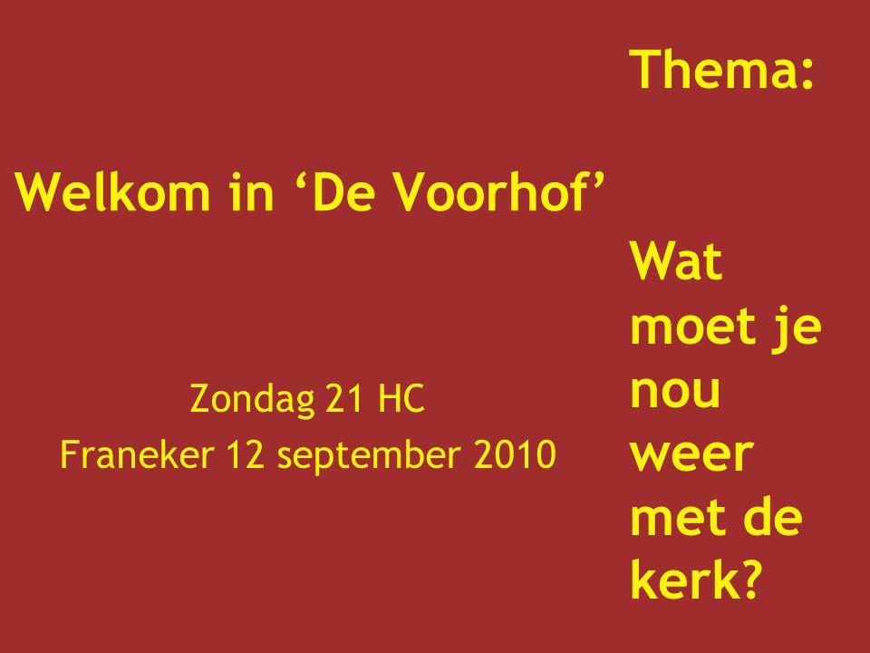 Welkom in 'De Voorhof' Zondag 21 HC Franeker 12 september 2010 Thema: Wat moet je nou weer met de kerk?