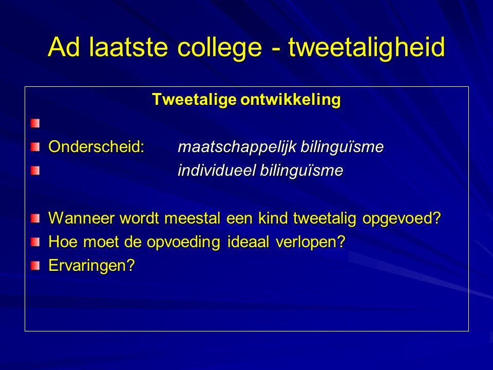 Ad laatste college - tweetaligheid Tweetalige ontwikkeling Onderscheid: maatschappelijk bilinguïsme individueel bilinguïsme Wanneer wordt meestal een
