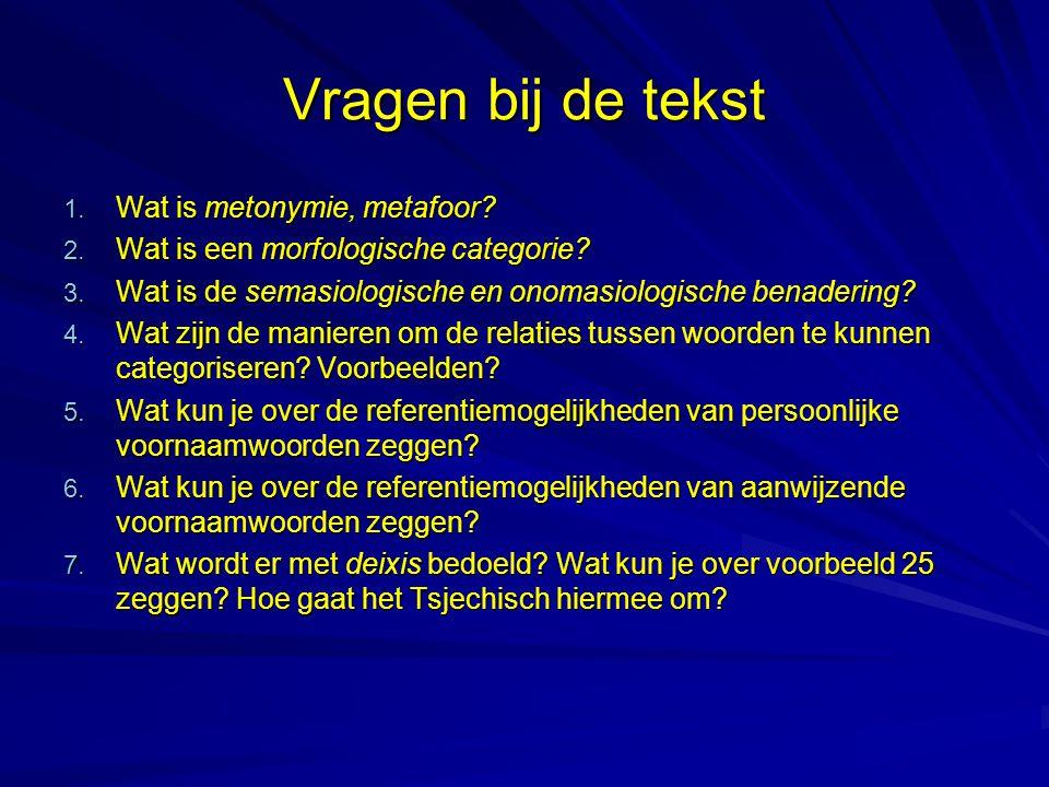 Vragen bij de tekst 1. Wat is metonymie, metafoor? 2. Wat is een morfologische categorie? 3. Wat is de semasiologische en onomasiologische benadering?