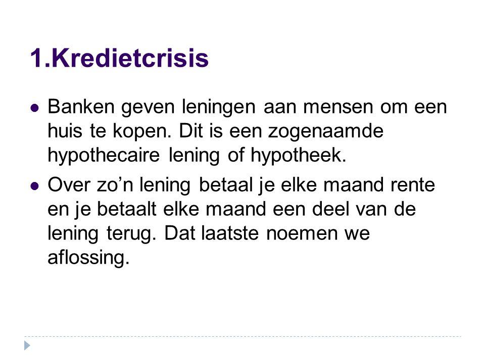 1.Kredietcrisis Banken geven leningen aan mensen om een huis te kopen. Dit is een zogenaamde hypothecaire lening of hypotheek. Over zo'n lening betaal