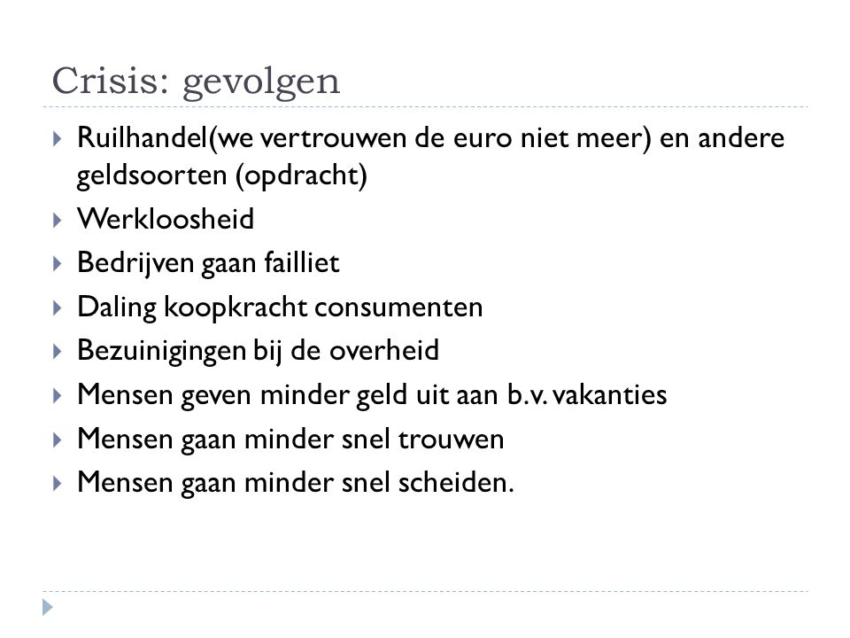 Crisis: gevolgen  Ruilhandel(we vertrouwen de euro niet meer) en andere geldsoorten (opdracht)  Werkloosheid  Bedrijven gaan failliet  Daling koop