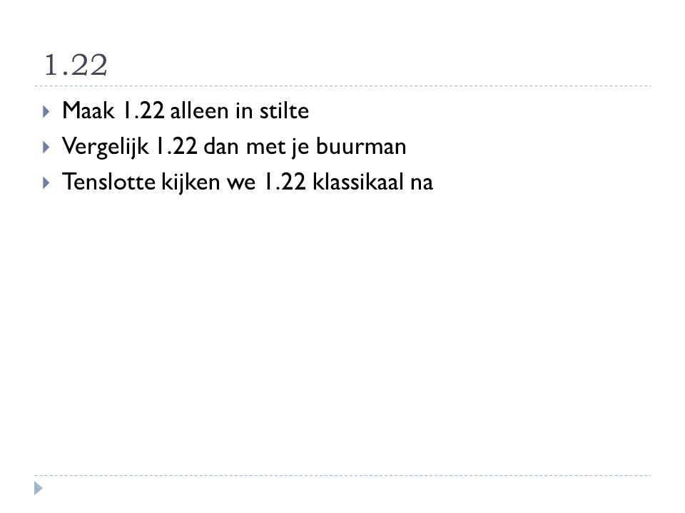1.22  Maak 1.22 alleen in stilte  Vergelijk 1.22 dan met je buurman  Tenslotte kijken we 1.22 klassikaal na