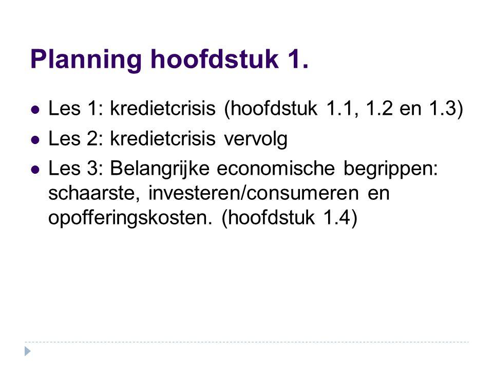 Planning hoofdstuk 1. Les 1: kredietcrisis (hoofdstuk 1.1, 1.2 en 1.3) Les 2: kredietcrisis vervolg Les 3: Belangrijke economische begrippen: schaarst