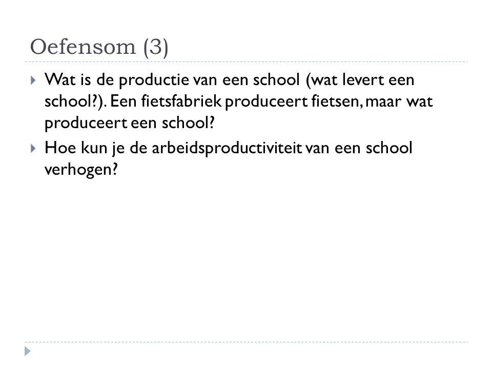 Oefensom (3)  Wat is de productie van een school (wat levert een school?). Een fietsfabriek produceert fietsen, maar wat produceert een school?  Hoe