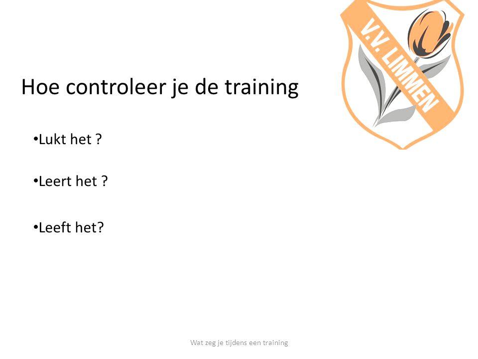 Hoe controleer je de training Lukt het ? Leert het ? Leeft het? Wat zeg je tijdens een training
