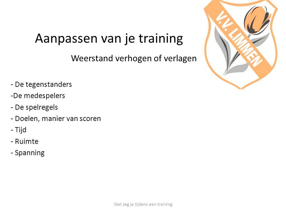 Aanpassen van je training Weerstand verhogen of verlagen - De tegenstanders -De medespelers - De spelregels - Doelen, manier van scoren - Tijd - Ruimte - Spanning Wat zeg je tijdens een training