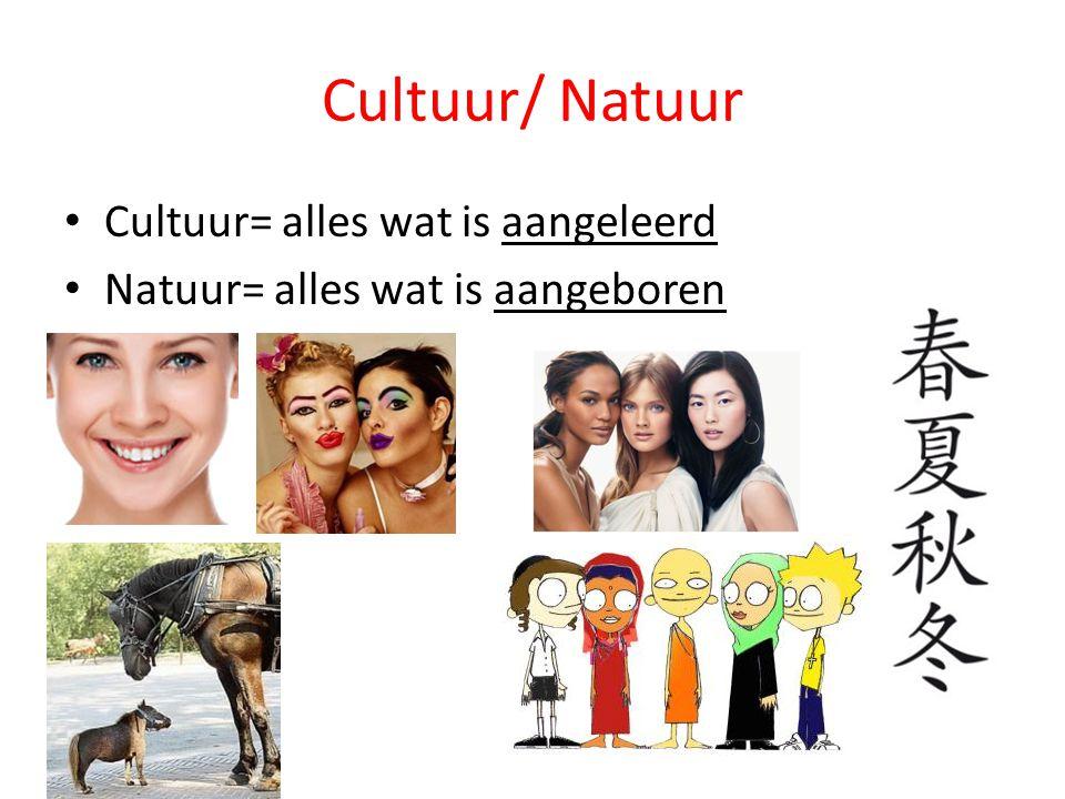Cultuur/ Natuur Cultuur= alles wat is aangeleerd Natuur= alles wat is aangeboren