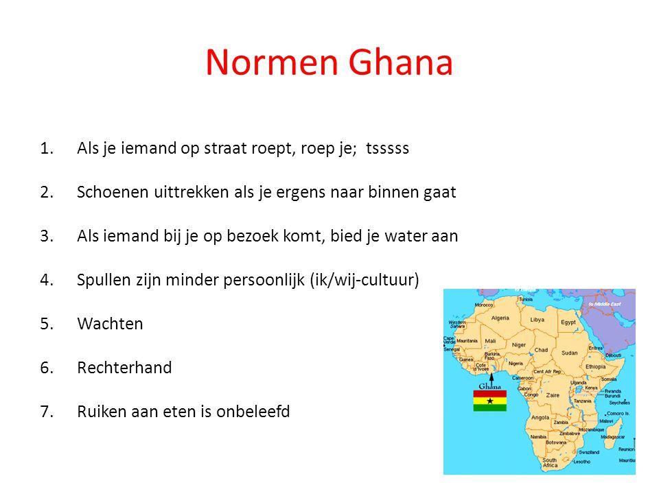 Normen Ghana 1.Als je iemand op straat roept, roep je; tsssss 2.Schoenen uittrekken als je ergens naar binnen gaat 3.Als iemand bij je op bezoek komt,