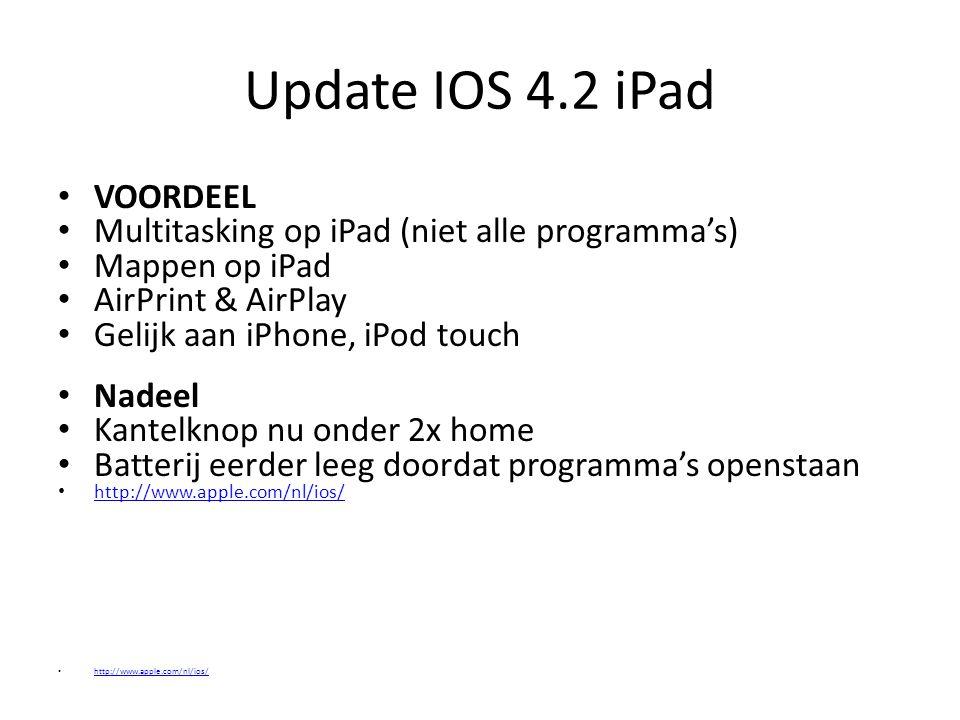Update IOS 4.2 iPad VOORDEEL Multitasking op iPad (niet alle programma's) Mappen op iPad AirPrint & AirPlay Gelijk aan iPhone, iPod touch Nadeel Kante
