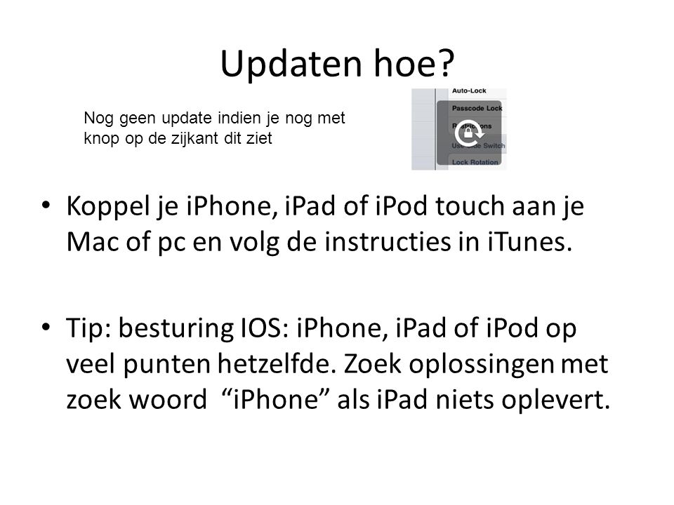 Updaten hoe? Koppel je iPhone, iPad of iPod touch aan je Mac of pc en volg de instructies in iTunes. Tip: besturing IOS: iPhone, iPad of iPod op veel