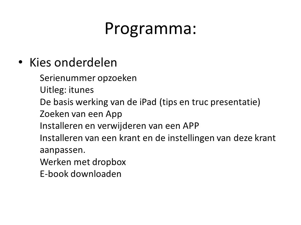 Serienummer opzoeken opzoeken serienummer http://support.apple.com/kb/HT4061?viewlocale=nl_NL http://support.apple.com/kb/HT4061?viewlocale=nl_NL iTunes gebruiken Op de achterzijde van de iPad Het scherm Info van de iPad Verpakking van de iPad Doel: bewaren van serienummer Leerdoelen: Screenshot maken Koppelen van een e-mail account aan de iPad Verzenden van een foto naar een e-mail adres Alternatief: overschrijven
