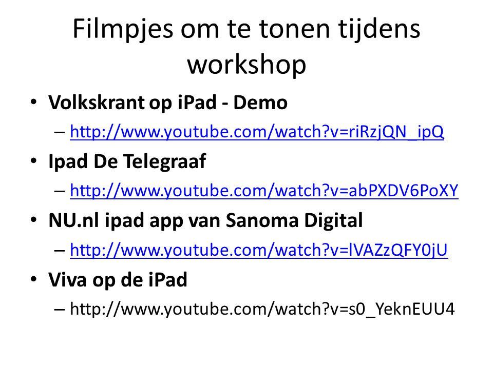 Filmpjes om te tonen tijdens workshop Volkskrant op iPad - Demo – http://www.youtube.com/watch?v=riRzjQN_ipQ http://www.youtube.com/watch?v=riRzjQN_ipQ Ipad De Telegraaf – http://www.youtube.com/watch?v=abPXDV6PoXY http://www.youtube.com/watch?v=abPXDV6PoXY NU.nl ipad app van Sanoma Digital – http://www.youtube.com/watch?v=lVAZzQFY0jU http://www.youtube.com/watch?v=lVAZzQFY0jU Viva op de iPad – http://www.youtube.com/watch?v=s0_YeknEUU4