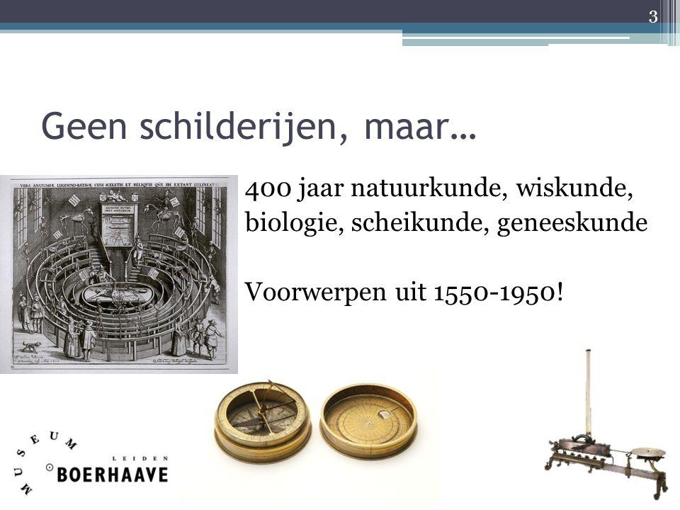 Geen schilderijen, maar… 400 jaar natuurkunde, wiskunde, biologie, scheikunde, geneeskunde Voorwerpen uit 1550-1950! 3