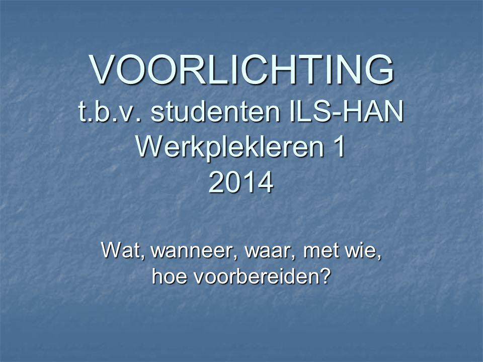 VOORLICHTING t.b.v. studenten ILS-HAN Werkplekleren 1 2014 Wat, wanneer, waar, met wie, hoe voorbereiden?