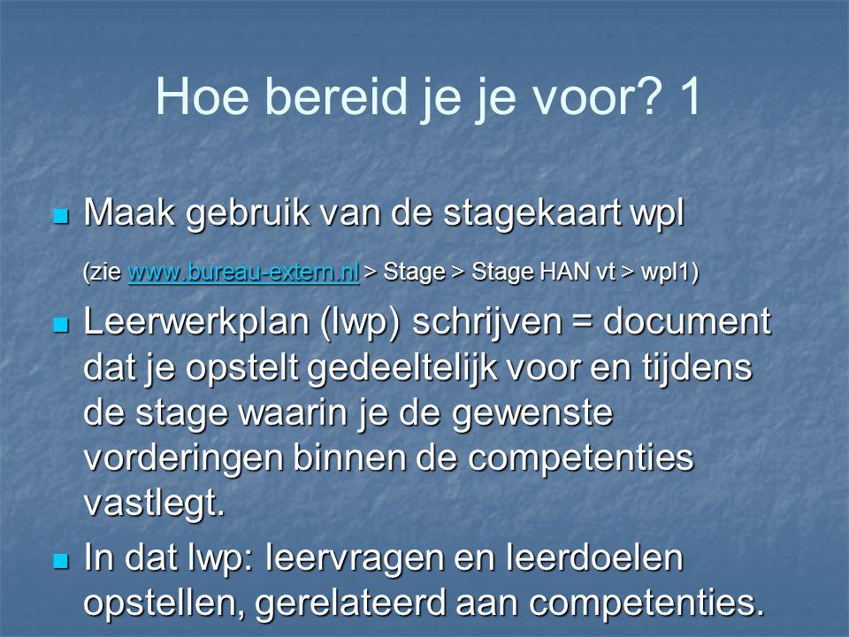 Hoe bereid je je voor? 1 Maak gebruik van de stagekaart wpl Maak gebruik van de stagekaart wpl (zie www.bureau-extern.nl > Stage > Stage HAN vt > wpl1